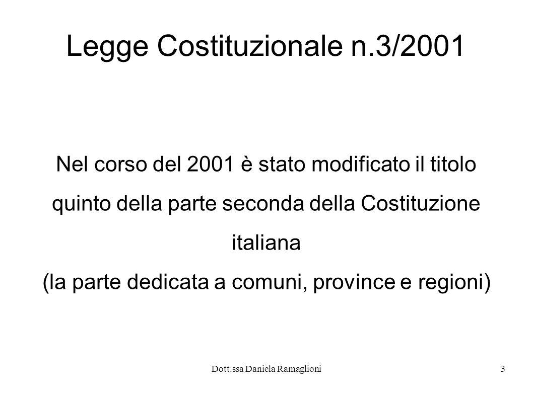 Dott.ssa Daniela Ramaglioni3 Legge Costituzionale n.3/2001 Nel corso del 2001 è stato modificato il titolo quinto della parte seconda della Costituzio