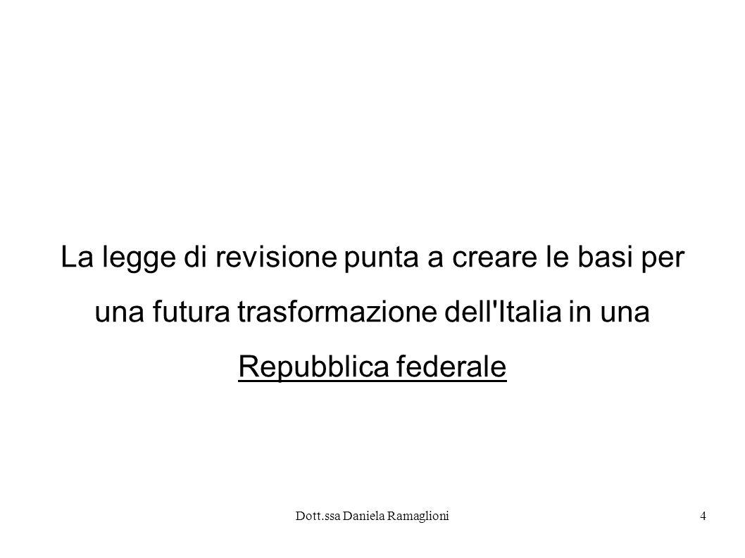 Dott.ssa Daniela Ramaglioni4 La legge di revisione punta a creare le basi per una futura trasformazione dell'Italia in una Repubblica federale