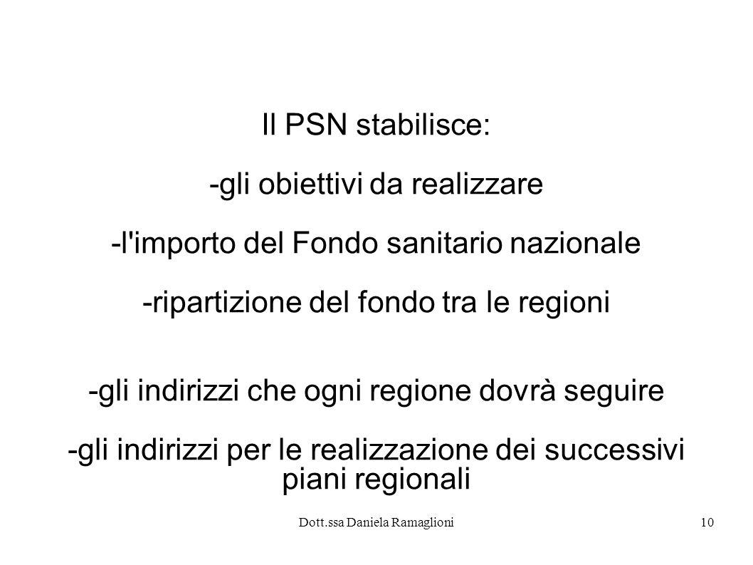 Dott.ssa Daniela Ramaglioni10 Il PSN stabilisce: -gli obiettivi da realizzare -l'importo del Fondo sanitario nazionale -ripartizione del fondo tra le