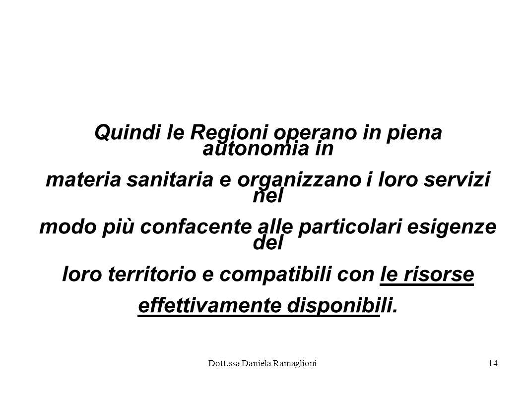 Dott.ssa Daniela Ramaglioni14 Quindi le Regioni operano in piena autonomia in materia sanitaria e organizzano i loro servizi nel modo più confacente a