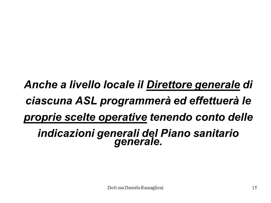 Dott.ssa Daniela Ramaglioni15 Anche a livello locale il Direttore generale di ciascuna ASL programmerà ed effettuerà le proprie scelte operative tenen