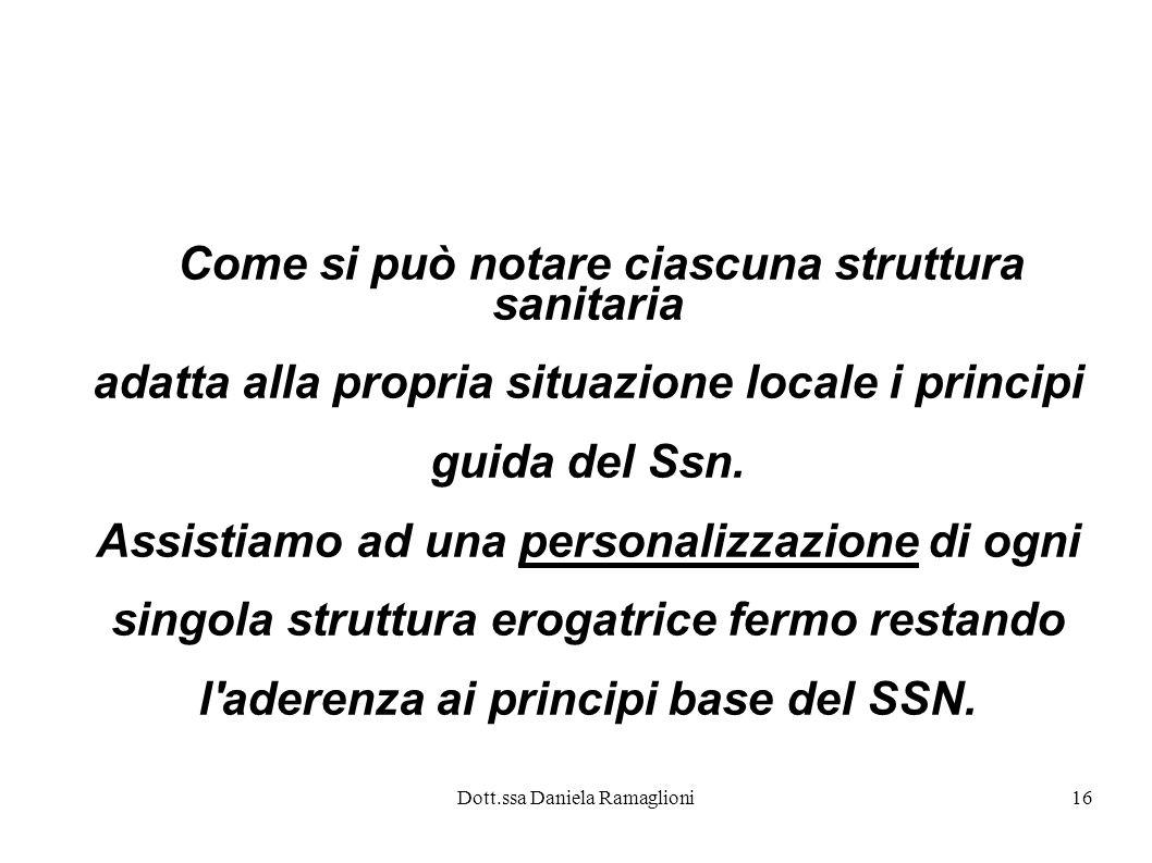 Dott.ssa Daniela Ramaglioni16 Come si può notare ciascuna struttura sanitaria adatta alla propria situazione locale i principi guida del Ssn. Assistia
