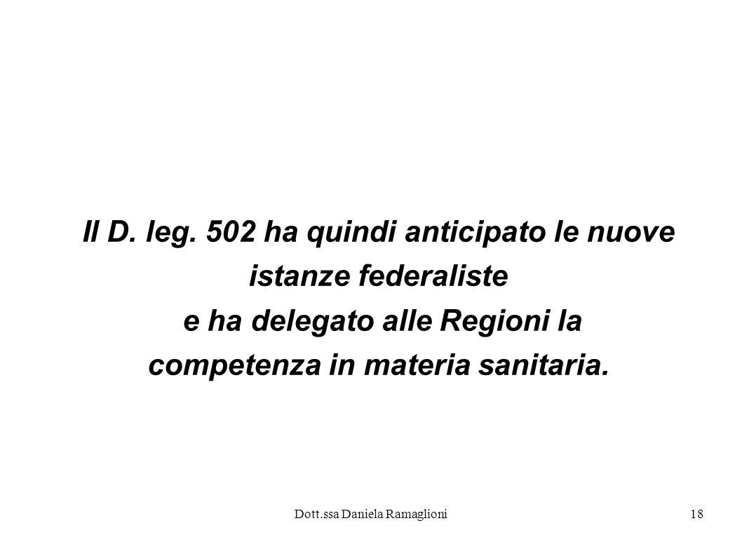 Dott.ssa Daniela Ramaglioni18 Il D. leg. 502 ha quindi anticipato le nuove istanze federaliste e ha delegato alle Regioni la competenza in materia san