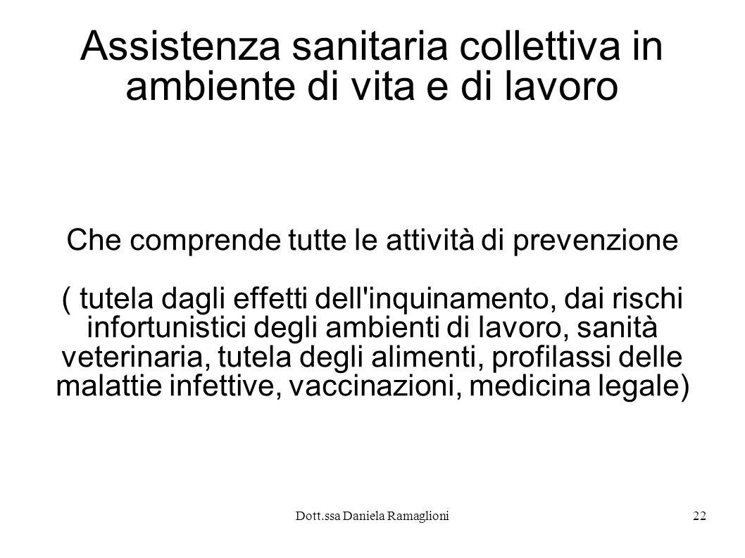 Dott.ssa Daniela Ramaglioni22 Assistenza sanitaria collettiva in ambiente di vita e di lavoro Che comprende tutte le attività di prevenzione ( tutela