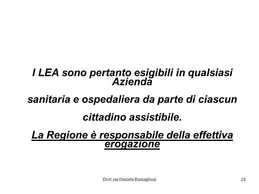 Dott.ssa Daniela Ramaglioni28 I LEA sono pertanto esigibili in qualsiasi Azienda sanitaria e ospedaliera da parte di ciascun cittadino assistibile. La