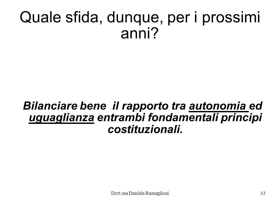 Dott.ssa Daniela Ramaglioni33 Quale sfida, dunque, per i prossimi anni? Bilanciare bene il rapporto tra autonomia ed uguaglianza entrambi fondamentali