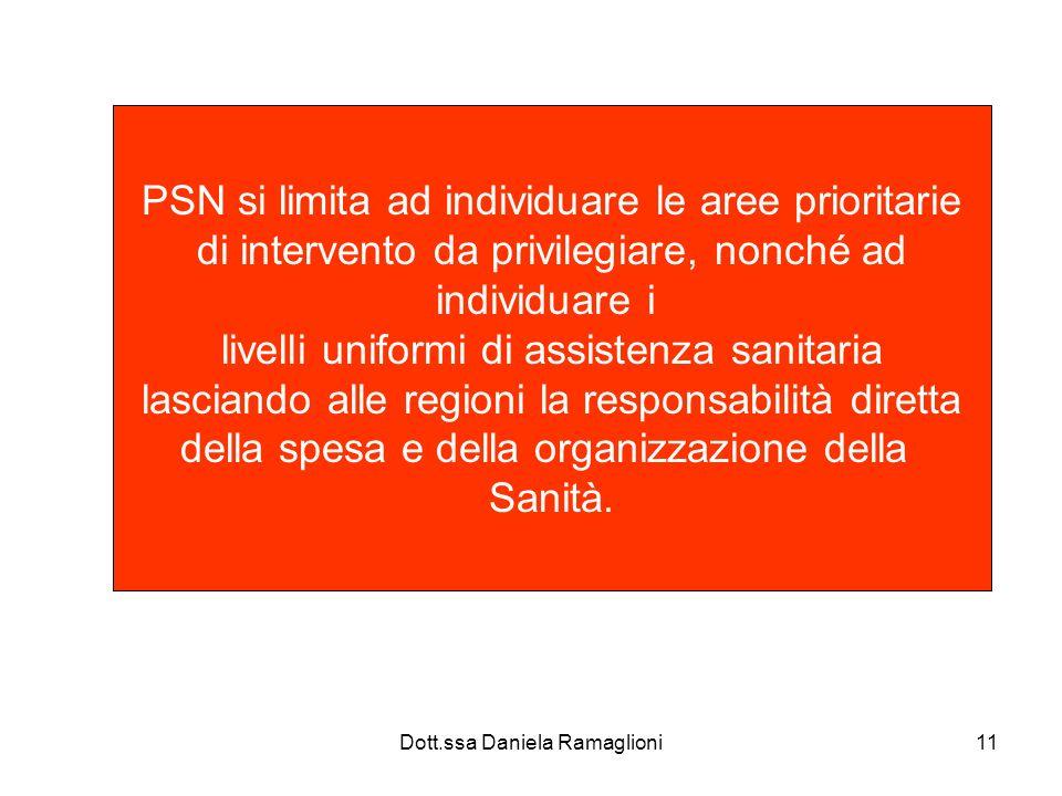Dott.ssa Daniela Ramaglioni11 PSN si limita ad individuare le aree prioritarie di intervento da privilegiare, nonché ad individuare i livelli uniformi di assistenza sanitaria lasciando alle regioni la responsabilità diretta della spesa e della organizzazione della Sanità.