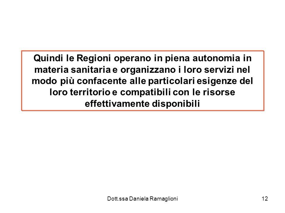 Dott.ssa Daniela Ramaglioni12 Quindi le Regioni operano in piena autonomia in materia sanitaria e organizzano i loro servizi nel modo più confacente alle particolari esigenze del loro territorio e compatibili con le risorse effettivamente disponibili