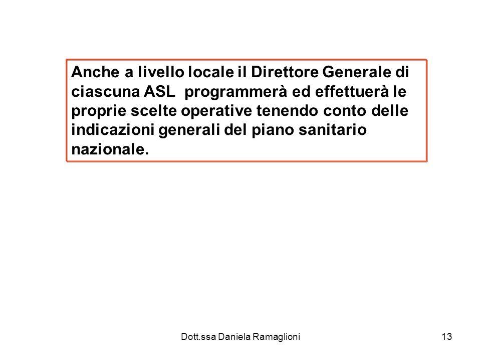 Dott.ssa Daniela Ramaglioni13 Anche a livello locale il Direttore Generale di ciascuna ASL programmerà ed effettuerà le proprie scelte operative tenendo conto delle indicazioni generali del piano sanitario nazionale.
