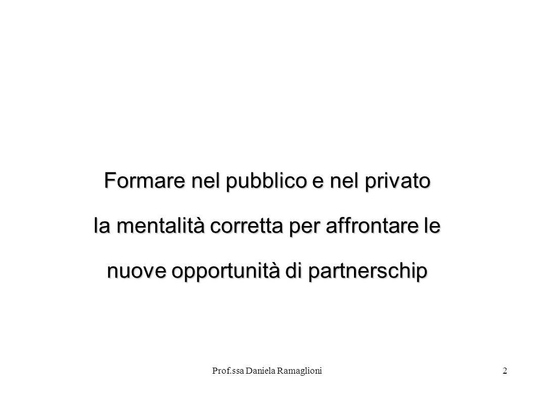 Prof.ssa Daniela Ramaglioni2 Formare nel pubblico e nel privato la mentalità corretta per affrontare le nuove opportunità di partnerschip