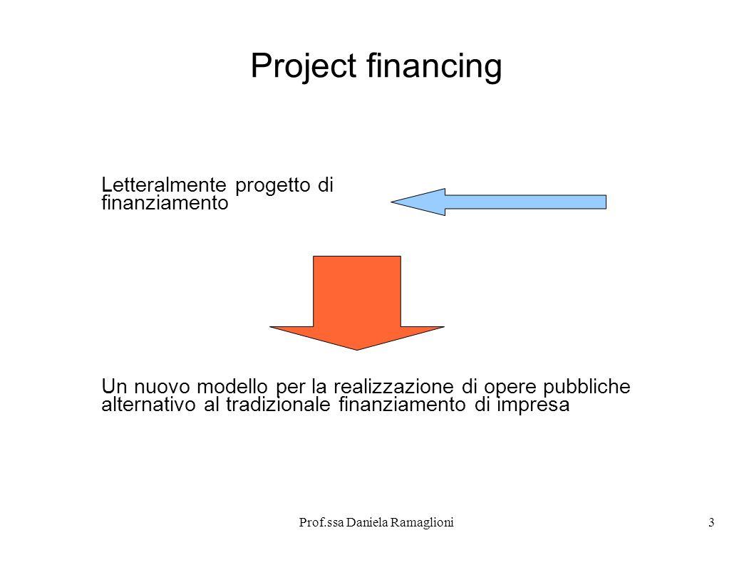 Prof.ssa Daniela Ramaglioni3 Project financing Letteralmente progetto di finanziamento Un nuovo modello per la realizzazione di opere pubbliche altern