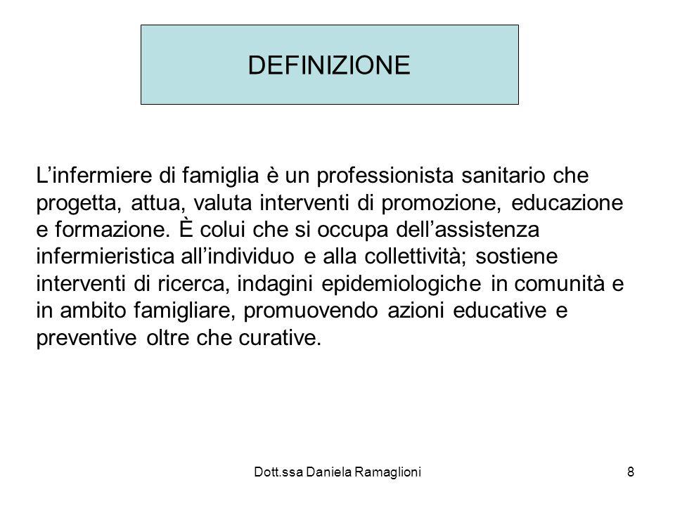 Dott.ssa Daniela Ramaglioni8 DEFINIZIONE Linfermiere di famiglia è un professionista sanitario che progetta, attua, valuta interventi di promozione, e