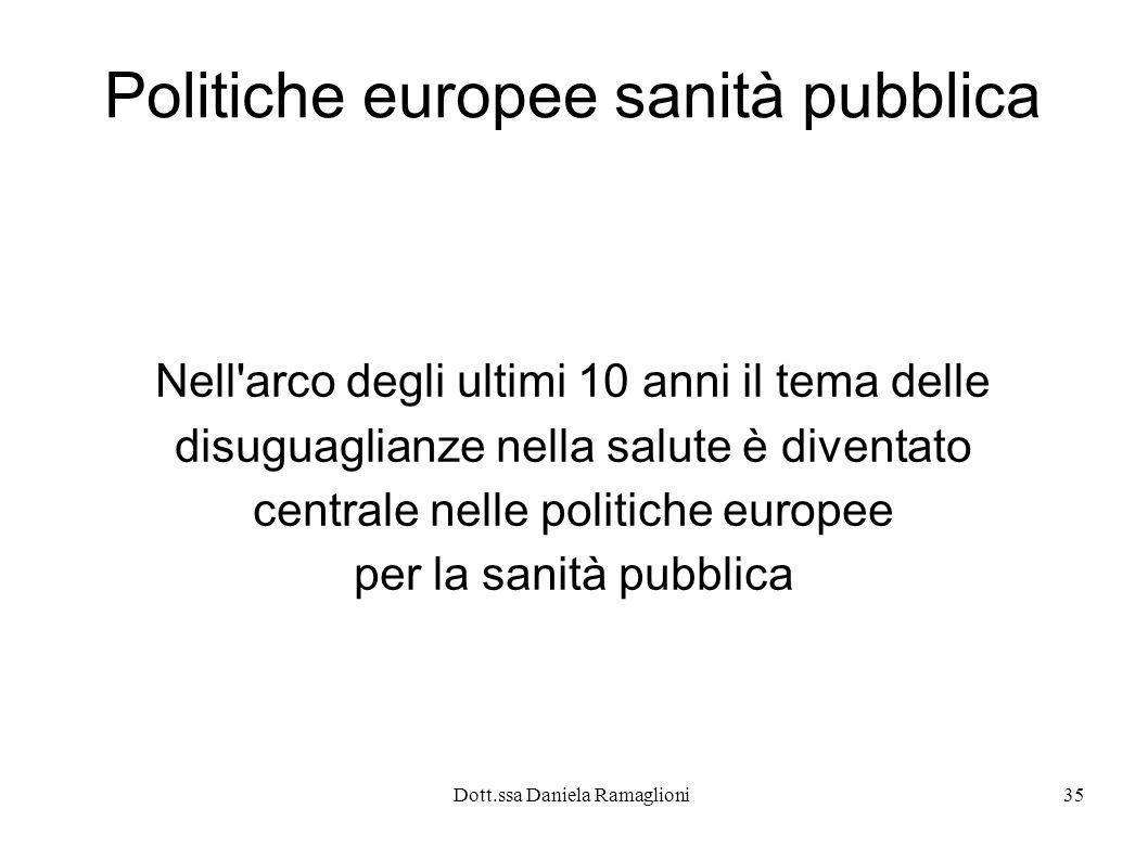 Dott.ssa Daniela Ramaglioni35 Politiche europee sanità pubblica Nell'arco degli ultimi 10 anni il tema delle disuguaglianze nella salute è diventato c