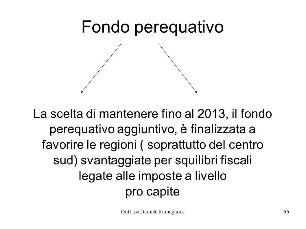 Dott.ssa Daniela Ramaglioni66 Fondo perequativo La scelta di mantenere fino al 2013, il fondo perequativo aggiuntivo, è finalizzata a favorire le regi