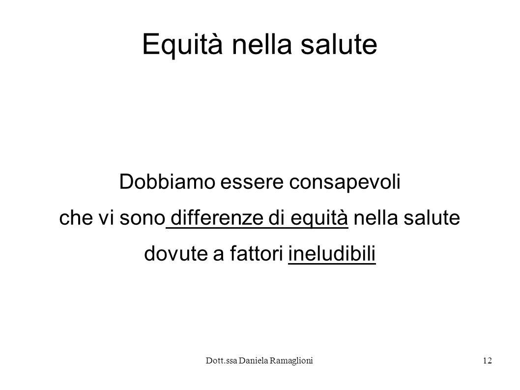 Dott.ssa Daniela Ramaglioni12 Equità nella salute Dobbiamo essere consapevoli che vi sono differenze di equità nella salute dovute a fattori ineludibi