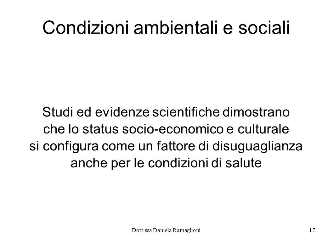 Dott.ssa Daniela Ramaglioni17 Condizioni ambientali e sociali Studi ed evidenze scientifiche dimostrano che lo status socio-economico e culturale si c