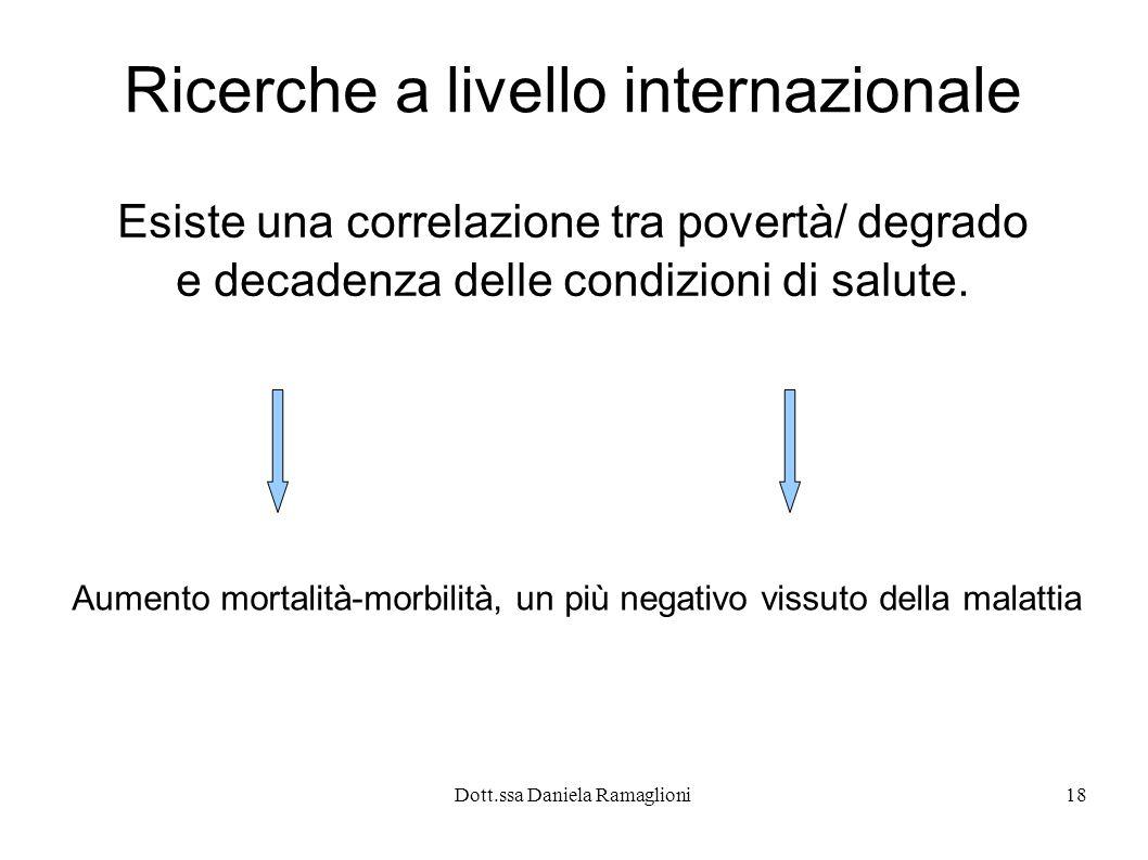 Dott.ssa Daniela Ramaglioni18 Ricerche a livello internazionale Esiste una correlazione tra povertà/ degrado e decadenza delle condizioni di salute. A