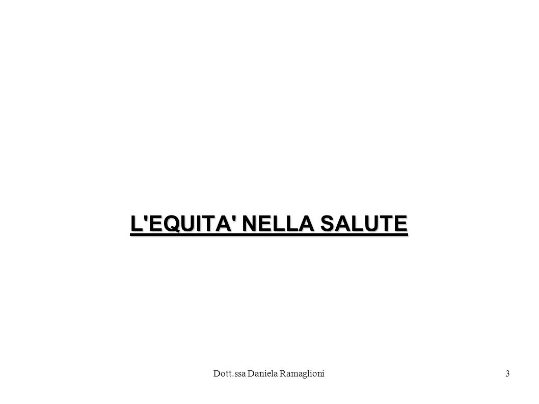 Dott.ssa Daniela Ramaglioni3 L'EQUITA' NELLA SALUTE