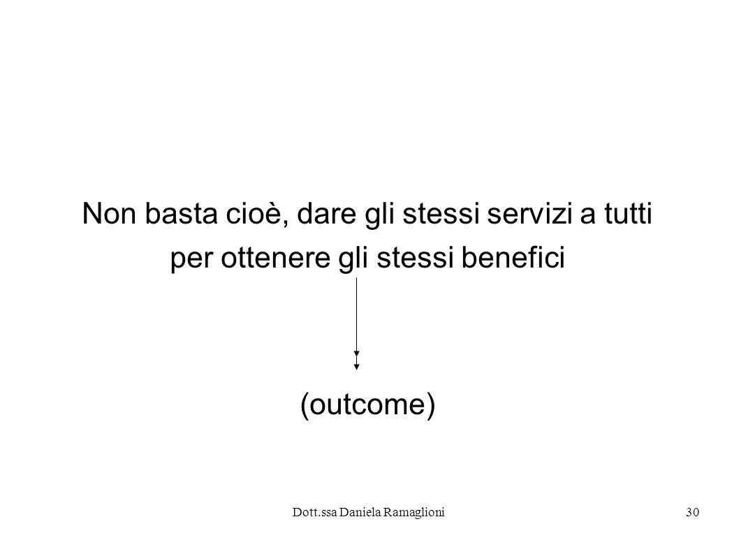Dott.ssa Daniela Ramaglioni30 Non basta cioè, dare gli stessi servizi a tutti per ottenere gli stessi benefici (outcome)