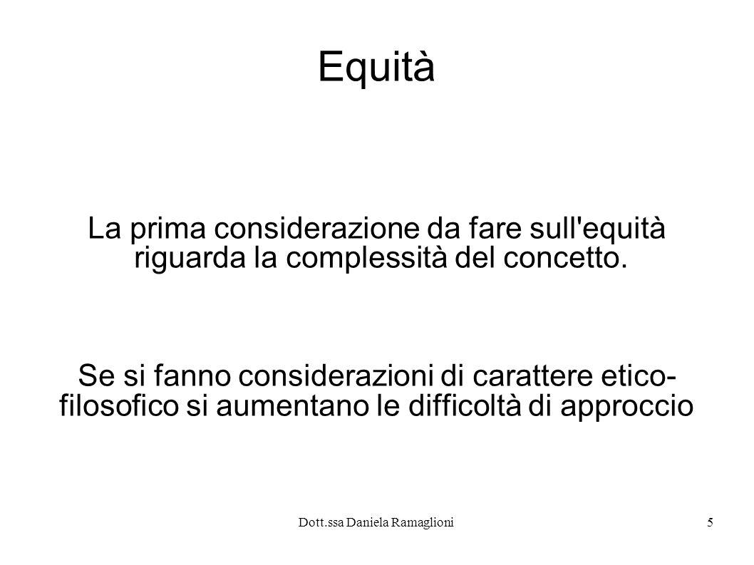 Dott.ssa Daniela Ramaglioni5 Equità La prima considerazione da fare sull'equità riguarda la complessità del concetto. Se si fanno considerazioni di ca