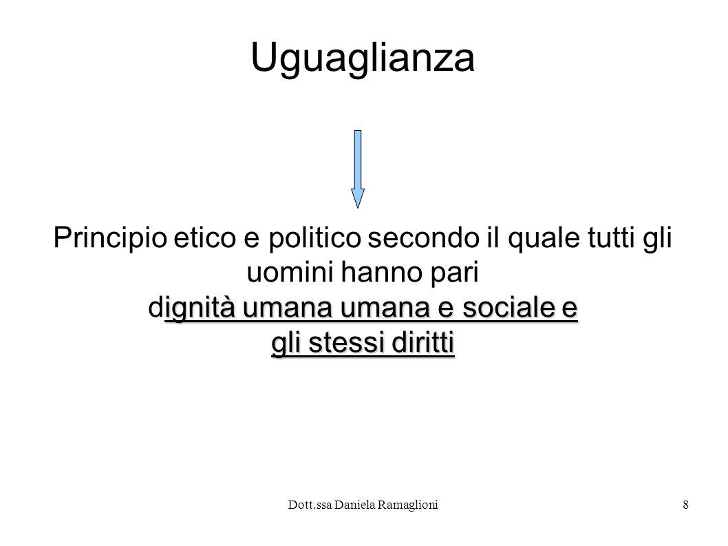 Dott.ssa Daniela Ramaglioni8 Uguaglianza Principio etico e politico secondo il quale tutti gli uomini hanno pari ignità umana umana e sociale e dignit