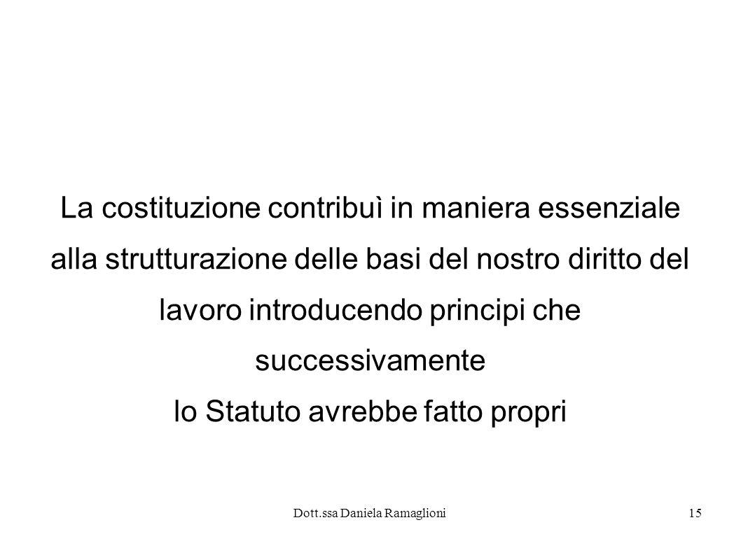 Dott.ssa Daniela Ramaglioni15 La costituzione contribuì in maniera essenziale alla strutturazione delle basi del nostro diritto del lavoro introducendo principi che successivamente lo Statuto avrebbe fatto propri