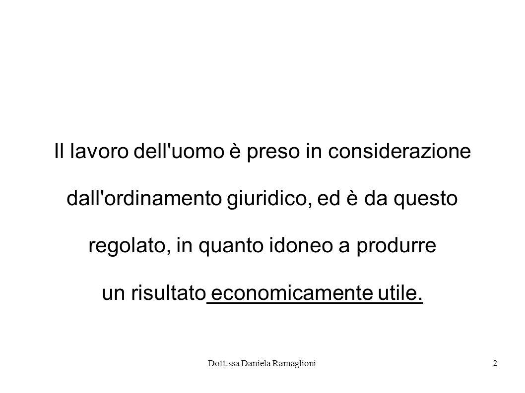 Dott.ssa Daniela Ramaglioni3 Rapporto di lavoro subordinato E il rapporto di lavoro nel quale una parte (lavoratore) si obbliga a prestare il proprio lavoro, per conto e sotto la direzione di un altra parte (datore di lavoro), dietro il corrispettivo di una retribuzione.