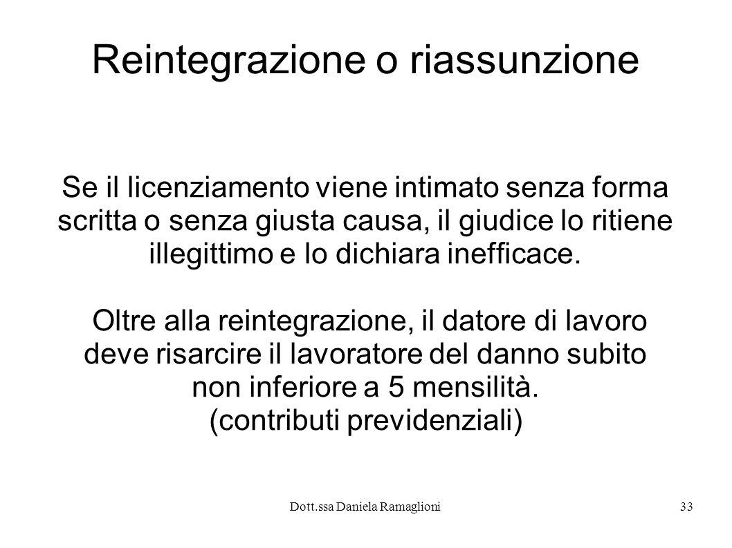 Dott.ssa Daniela Ramaglioni33 Reintegrazione o riassunzione Se il licenziamento viene intimato senza forma scritta o senza giusta causa, il giudice lo ritiene illegittimo e lo dichiara inefficace.