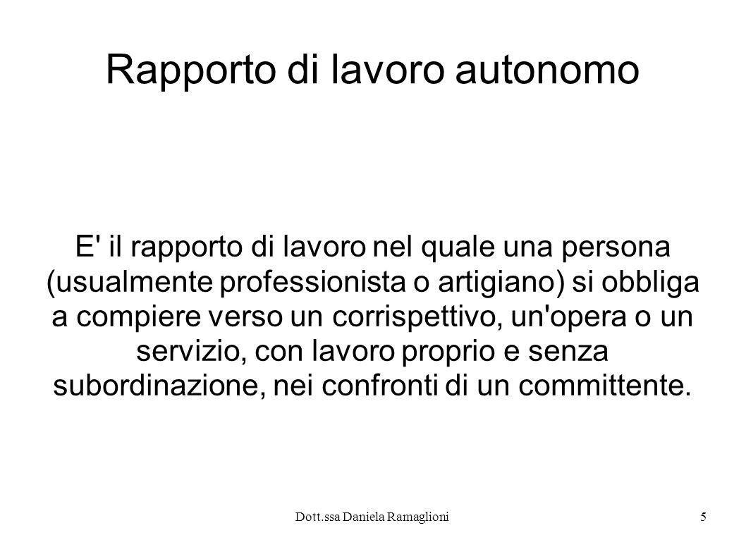 Dott.ssa Daniela Ramaglioni5 Rapporto di lavoro autonomo E il rapporto di lavoro nel quale una persona (usualmente professionista o artigiano) si obbliga a compiere verso un corrispettivo, un opera o un servizio, con lavoro proprio e senza subordinazione, nei confronti di un committente.