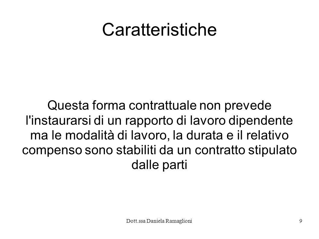 Dott.ssa Daniela Ramaglioni9 Caratteristiche Questa forma contrattuale non prevede l instaurarsi di un rapporto di lavoro dipendente ma le modalità di lavoro, la durata e il relativo compenso sono stabiliti da un contratto stipulato dalle parti