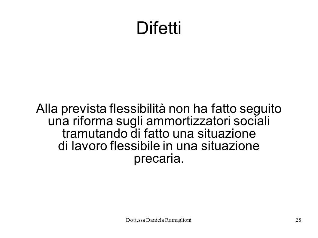 Dott.ssa Daniela Ramaglioni28 Difetti Alla prevista flessibilità non ha fatto seguito una riforma sugli ammortizzatori sociali tramutando di fatto una