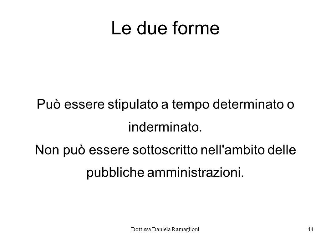 Dott.ssa Daniela Ramaglioni44 Le due forme Può essere stipulato a tempo determinato o inderminato. Non può essere sottoscritto nell'ambito delle pubbl