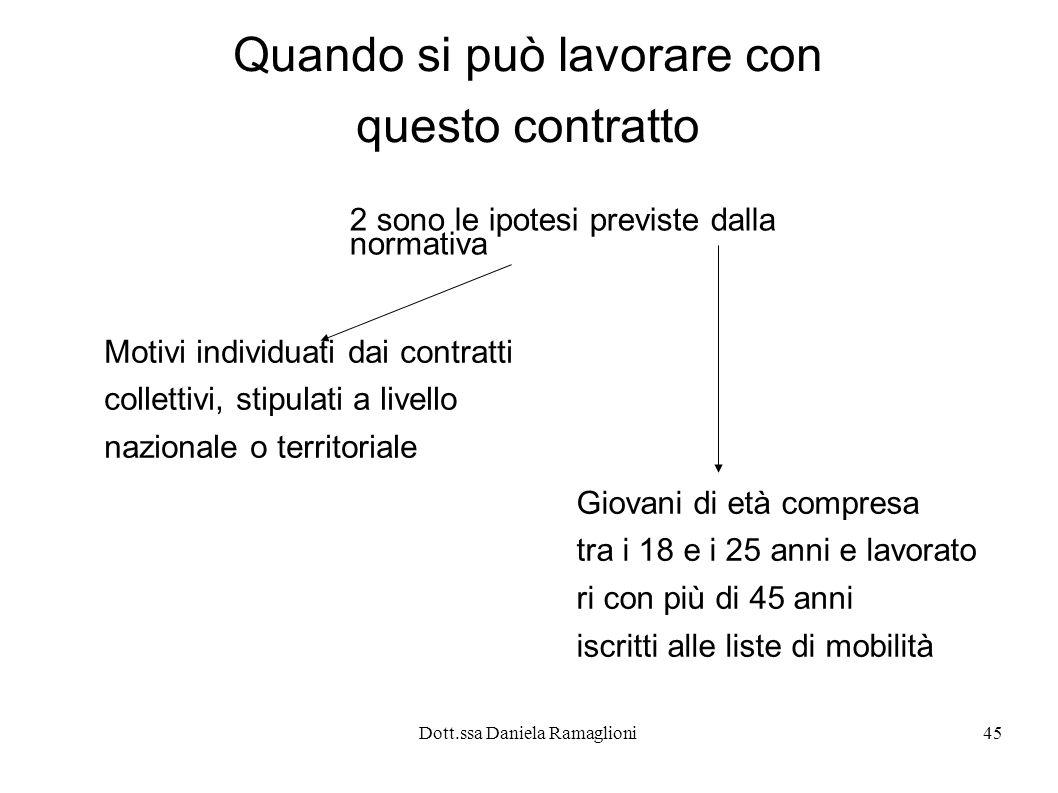 Dott.ssa Daniela Ramaglioni45 Quando si può lavorare con questo contratto 2 sono le ipotesi previste dalla normativa Motivi individuati dai contratti
