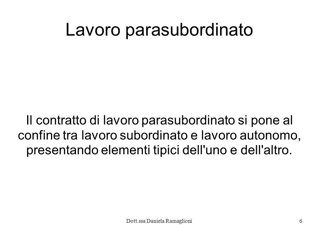Dott.ssa Daniela Ramaglioni6 Lavoro parasubordinato Il contratto di lavoro parasubordinato si pone al confine tra lavoro subordinato e lavoro autonomo