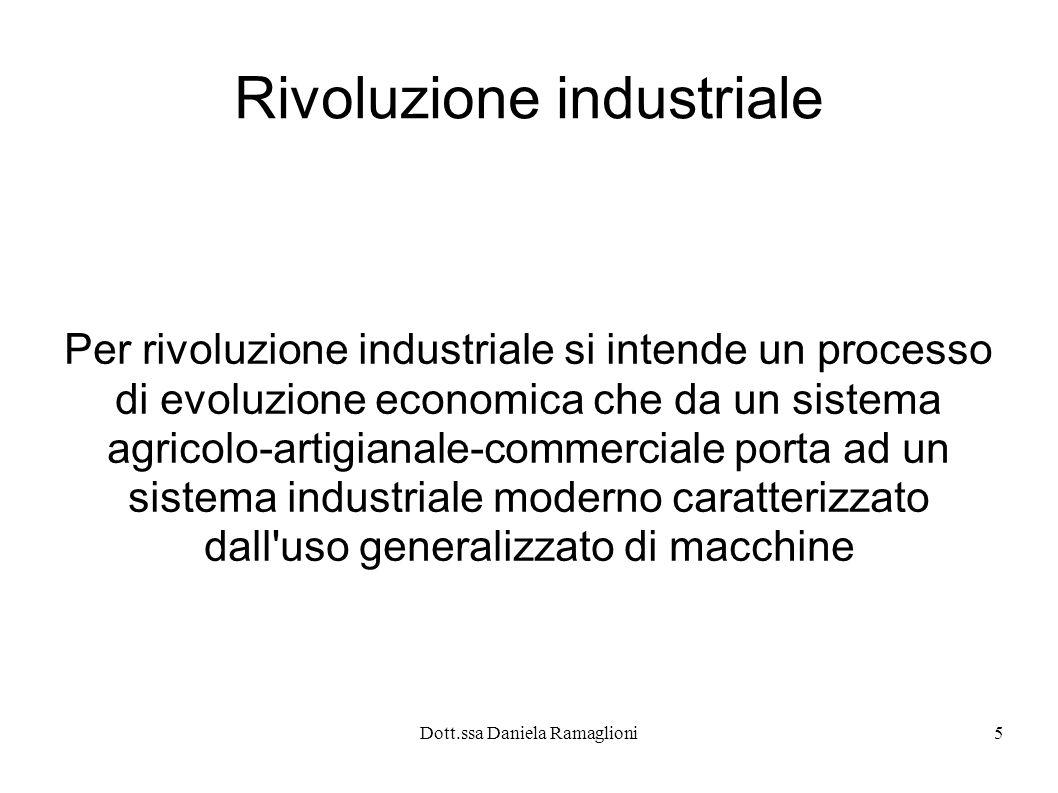 Dott.ssa Daniela Ramaglioni6 Evoluzione storica 2 Il primo paese nel quale si assiste alla rivoluzione industriale è l Inghilterra a partire dalla seconda metà del 700