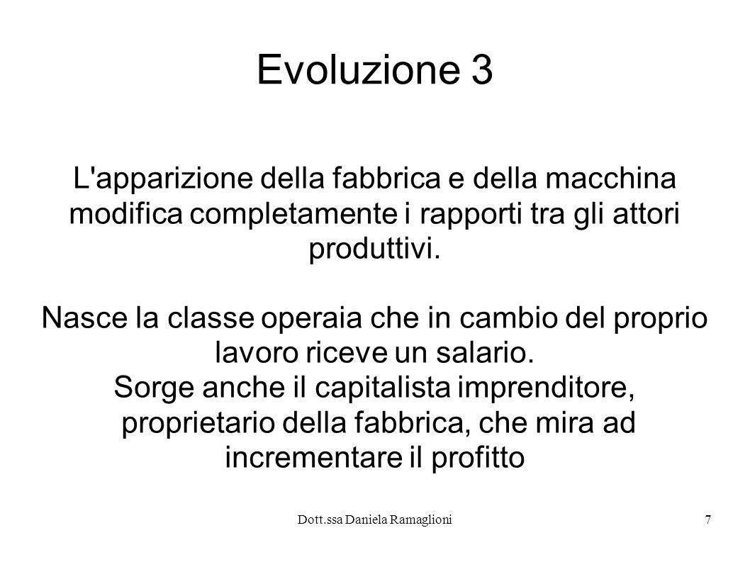 Dott.ssa Daniela Ramaglioni8 Evoluzione 4 Nella consapevolezza dello sfruttamento della classe lavoratrice si sviluppa così il movimento operaio che porterà alla nascita dei sindacati e ad un miglioramento nel tempo delle loro condizioni di vita