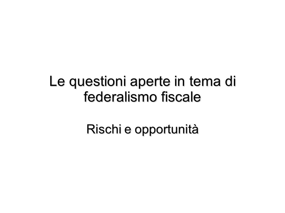 Le questioni aperte in tema di federalismo fiscale Rischi e opportunità