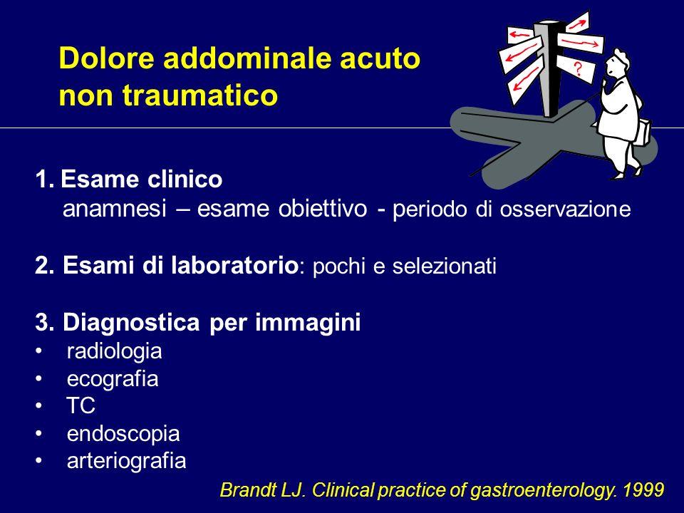 Dolore addominale acuto non traumatico 1.Esame clinico anamnesi – esame obiettivo - p eriodo di osservazione 2. Esami di laboratorio : pochi e selezio