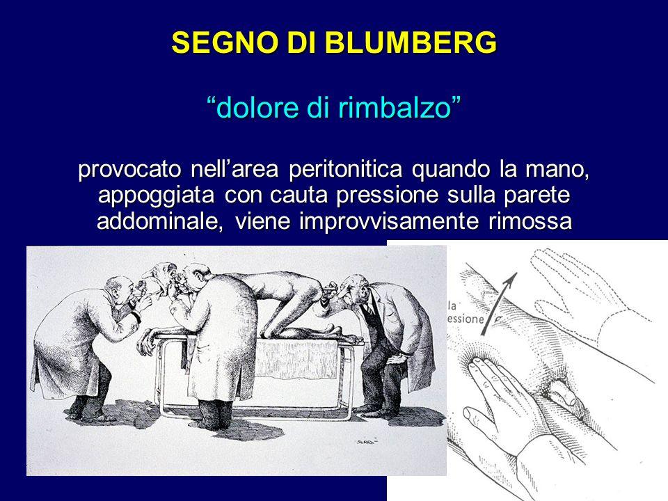 SEGNO DI BLUMBERG dolore di rimbalzo provocato nellarea peritonitica quando la mano, appoggiata con cauta pressione sulla parete addominale, viene imp
