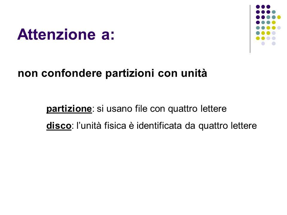 Attenzione a: non confondere partizioni con unità partizione: si usano file con quattro lettere disco: lunità fisica è identificata da quattro lettere