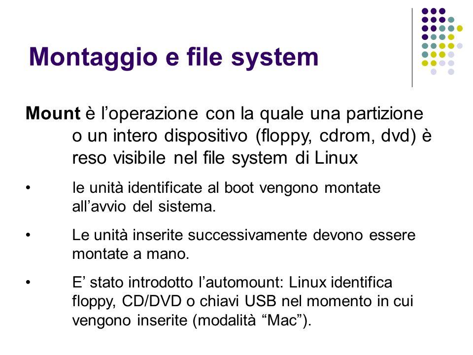 Montaggio e file system Mount è loperazione con la quale una partizione o un intero dispositivo (floppy, cdrom, dvd) è reso visibile nel file system d