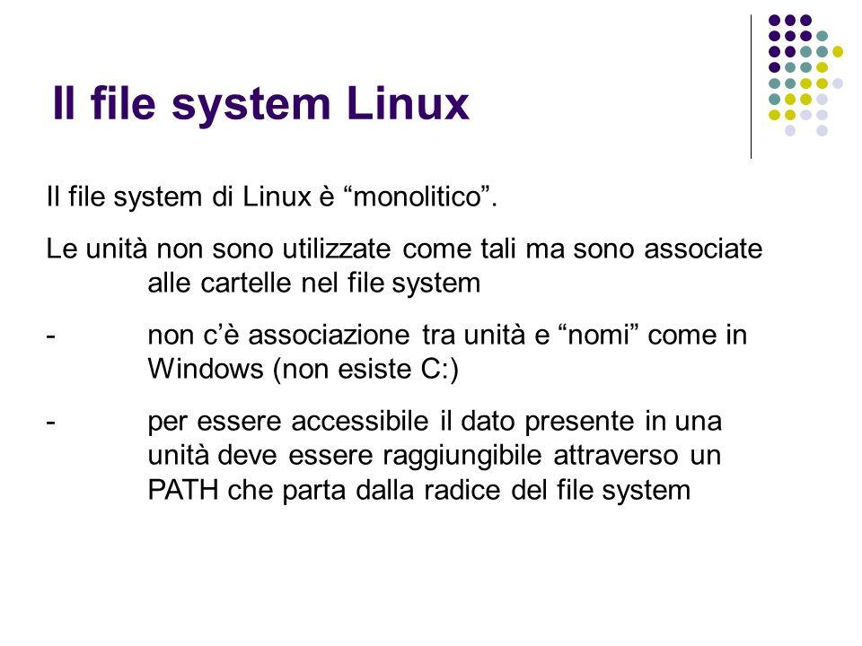 Il file system Linux Il file system di Linux è monolitico. Le unità non sono utilizzate come tali ma sono associate alle cartelle nel file system -non