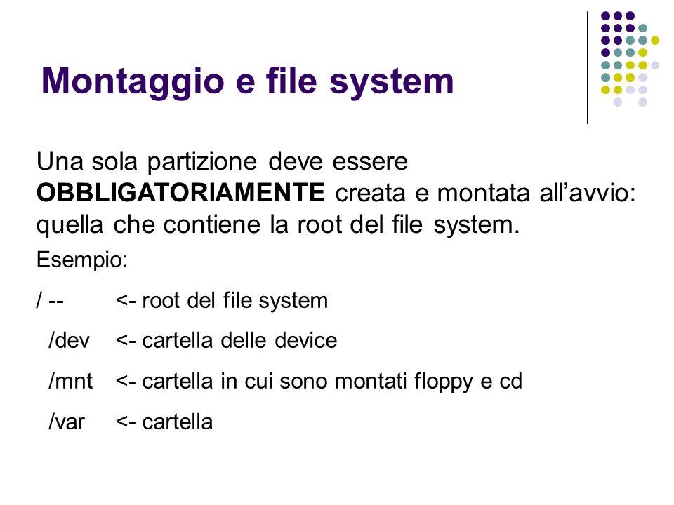 Montaggio e file system Una sola partizione deve essere OBBLIGATORIAMENTE creata e montata allavvio: quella che contiene la root del file system. Esem