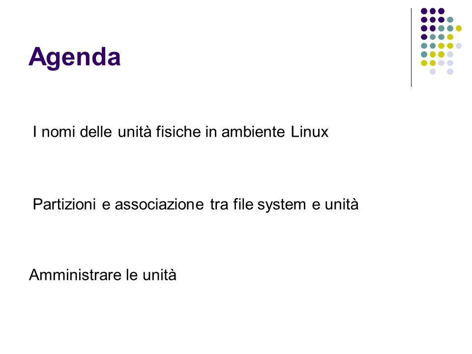 Agenda I nomi delle unità fisiche in ambiente Linux Partizioni e associazione tra file system e unità Amministrare le unità