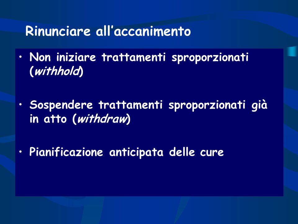 Rinunciare allaccanimento Non iniziare trattamenti sproporzionati (withhold) Sospendere trattamenti sproporzionati già in atto (withdraw) Pianificazio