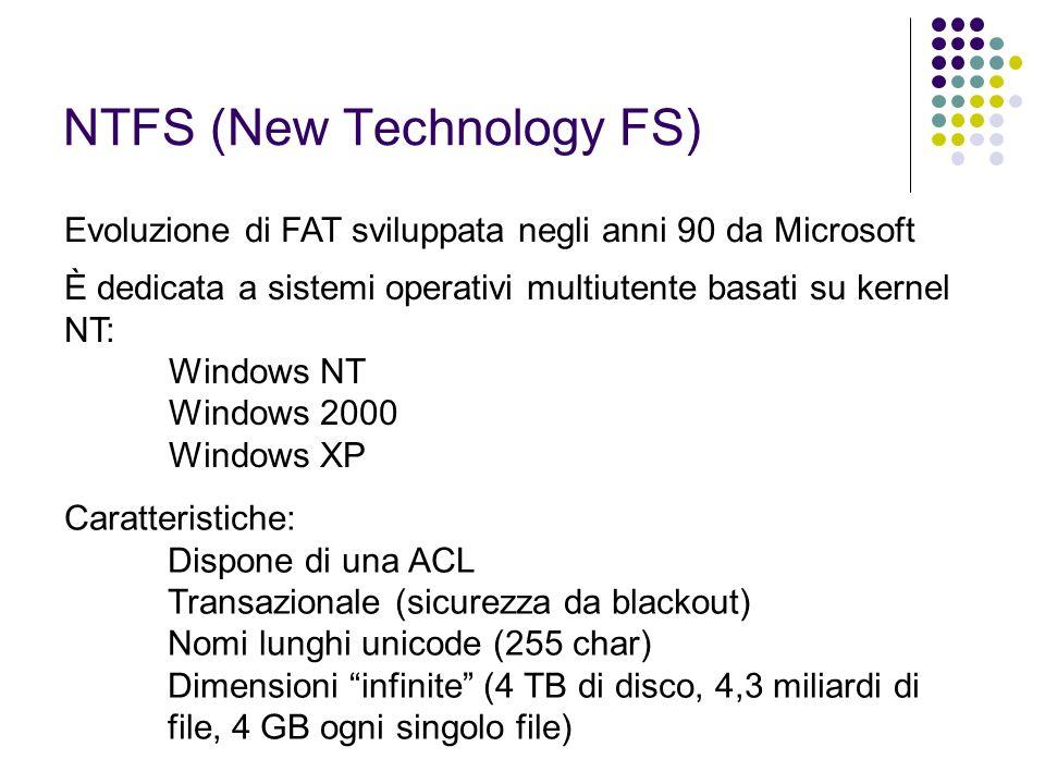 NTFS (New Technology FS) Evoluzione di FAT sviluppata negli anni 90 da Microsoft È dedicata a sistemi operativi multiutente basati su kernel NT: Windo