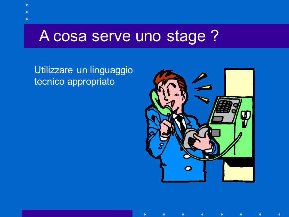 A cosa serve uno stage ? Utilizzare un linguaggio tecnico appropriato