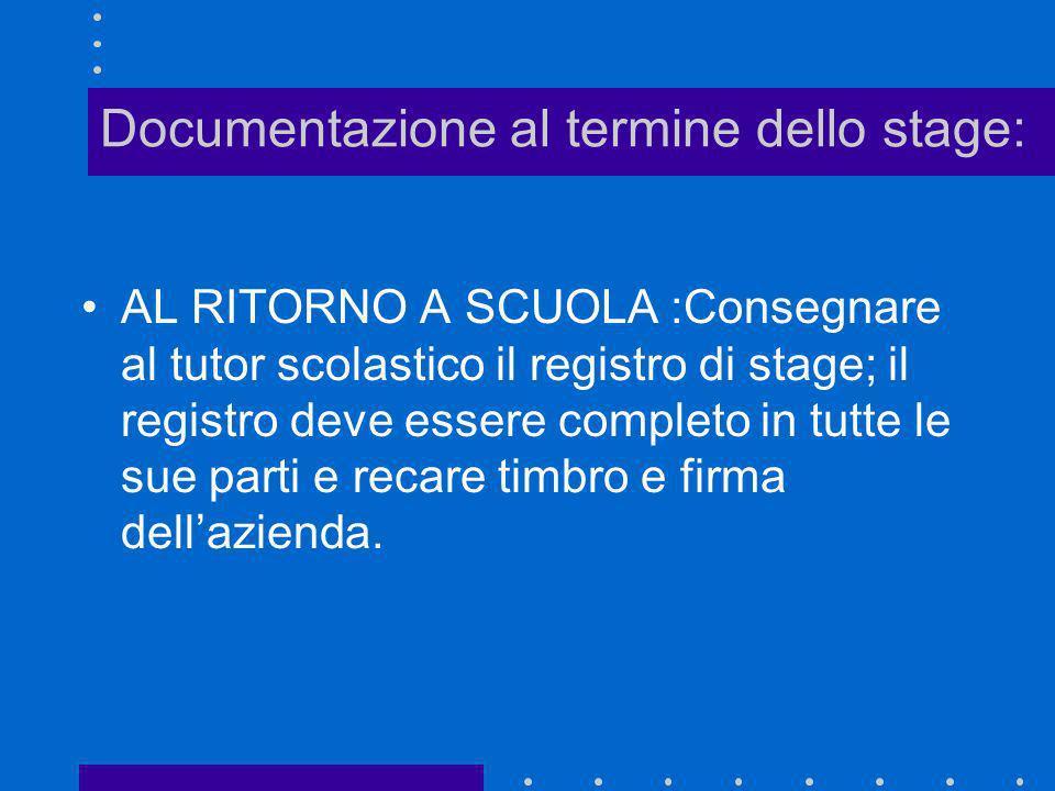Documentazione al termine dello stage: AL RITORNO A SCUOLA :Consegnare al tutor scolastico il registro di stage; il registro deve essere completo in t