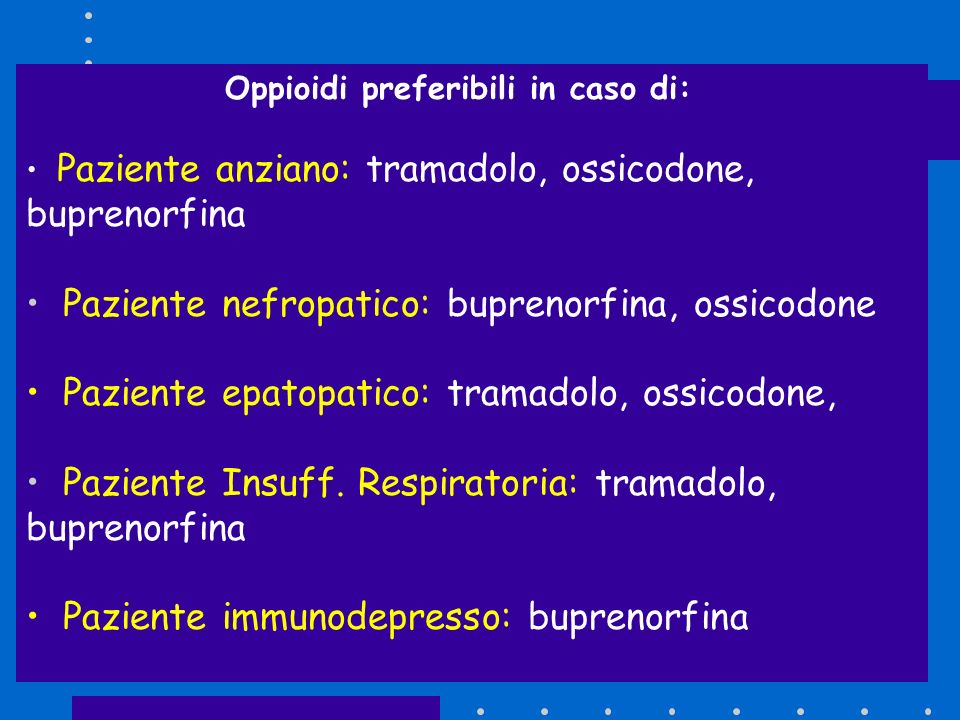 Oppioidi preferibili in caso di: Paziente anziano: tramadolo, ossicodone, buprenorfina Paziente nefropatico: buprenorfina, ossicodone Paziente epatopa
