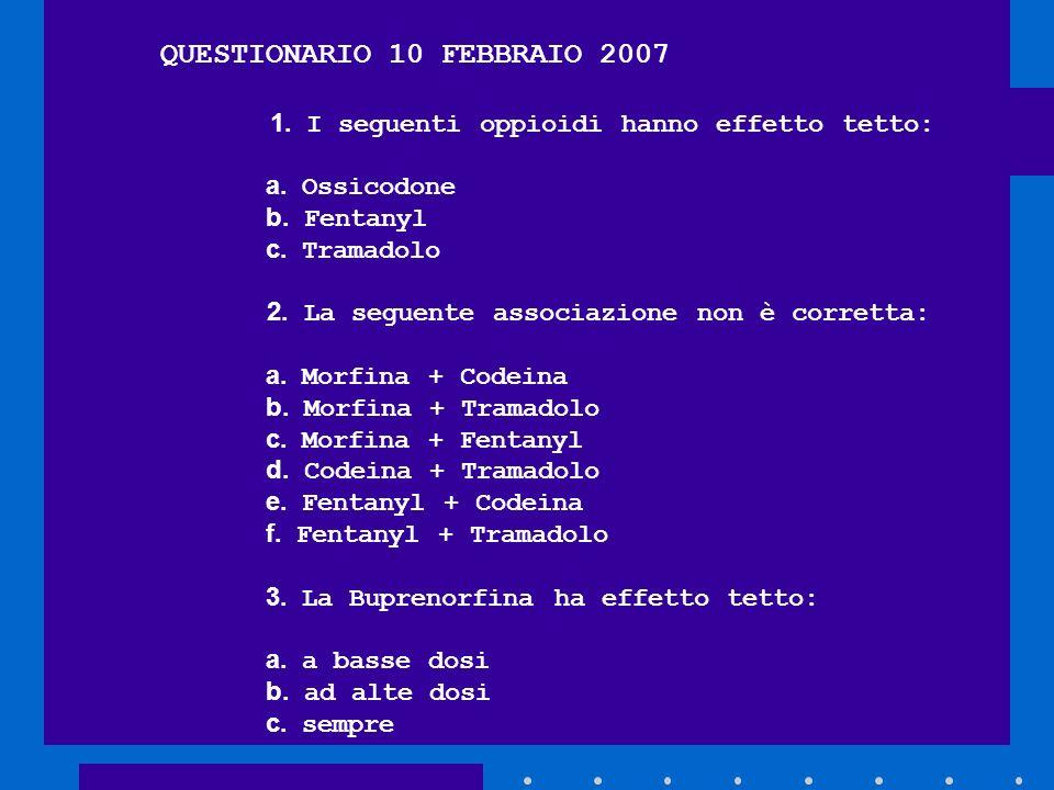 QUESTIONARIO 10 FEBBRAIO 2007 1. I seguenti oppioidi hanno effetto tetto: a. Ossicodone b. Fentanyl c. Tramadolo 2. La seguente associazione non è cor